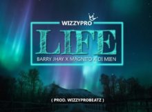 WizzyPro ft Barry Jhay, Magnito, Di Mien – Life